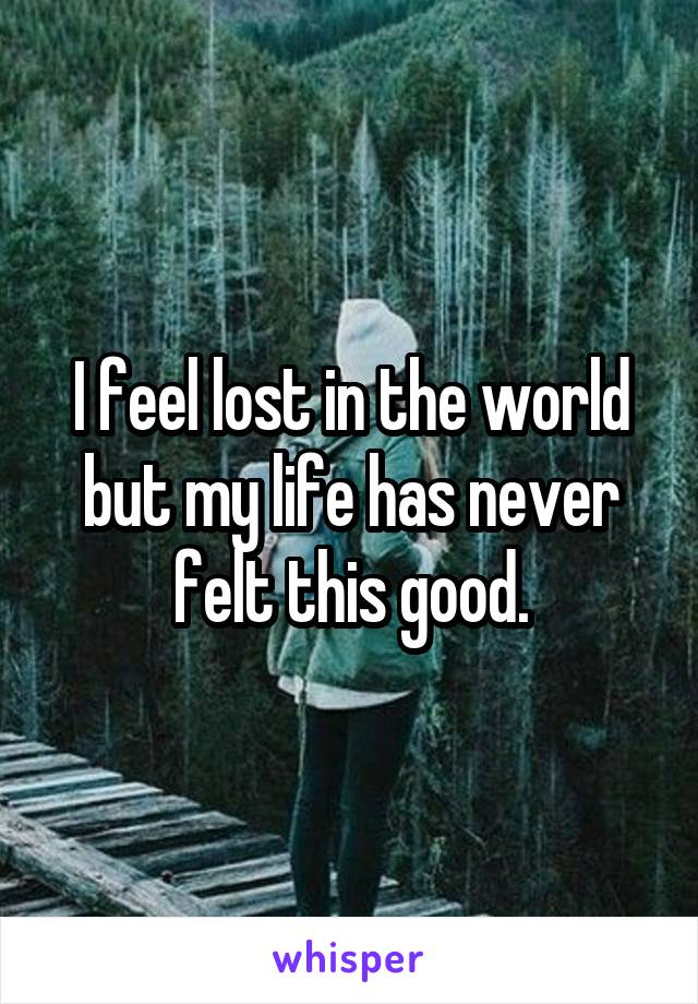 I feel lost in the world but my life has never felt this good.