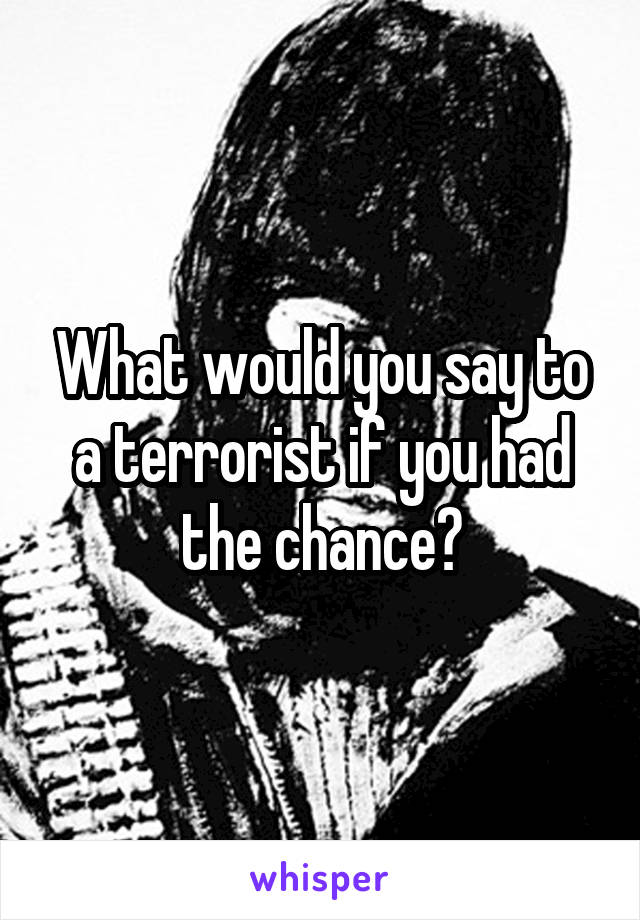 What would you say to a terrorist if you had the chance?