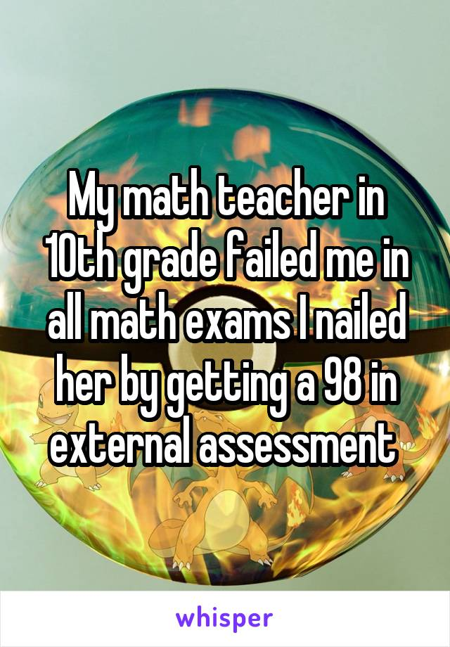 My math teacher in 10th grade failed me in all math exams I nailed her by getting a 98 in external assessment