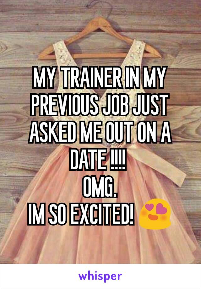 MY TRAINER IN MY PREVIOUS JOB JUST ASKED ME OUT ON A DATE !!!!  OMG. IM SO EXCITED! 😍