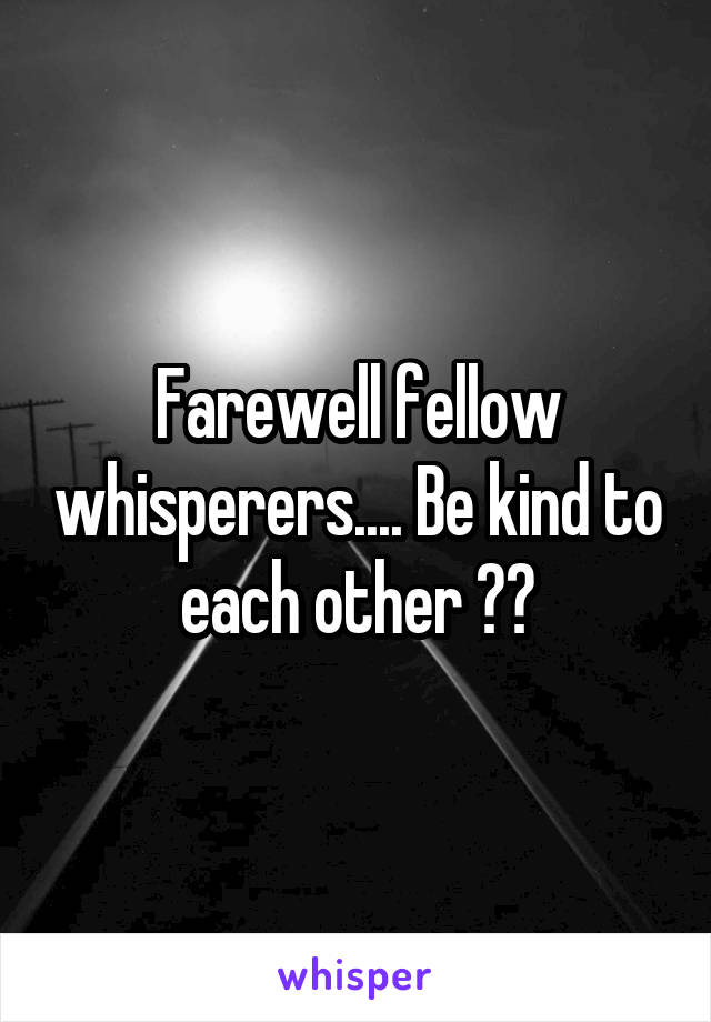 Farewell fellow whisperers.... Be kind to each other 😘👋