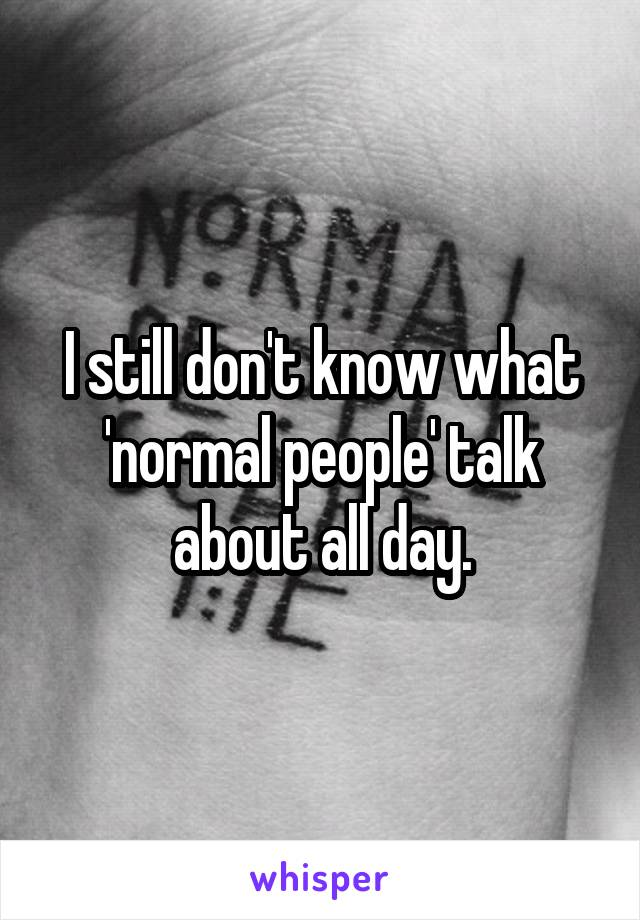 I still don't know what 'normal people' talk about all day.