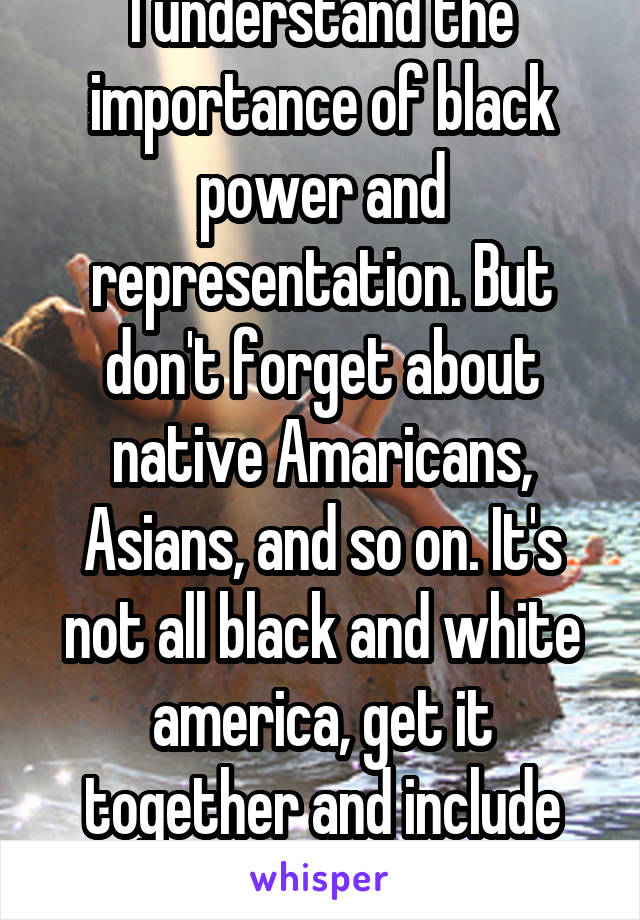 I understand the importance of black power and representation. But don't forget about native Amaricans, Asians, and so on. It's not all black and white america, get it together and include everyone.