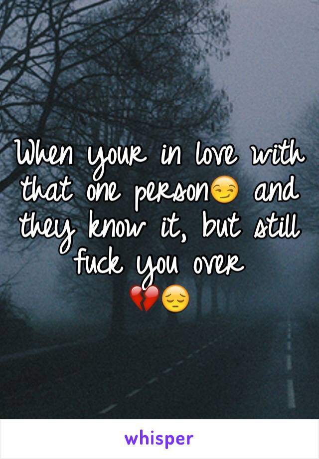 When your in love with that one person😏 and they know it, but still fuck you over  💔😔