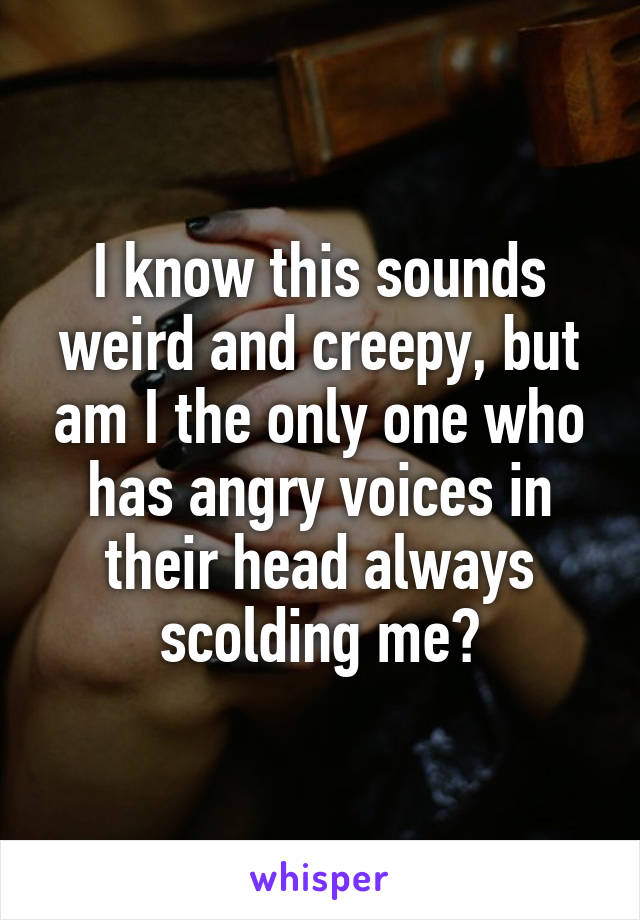 I know this sounds weird and creepy, but am I the only one who has angry voices in their head always scolding me?
