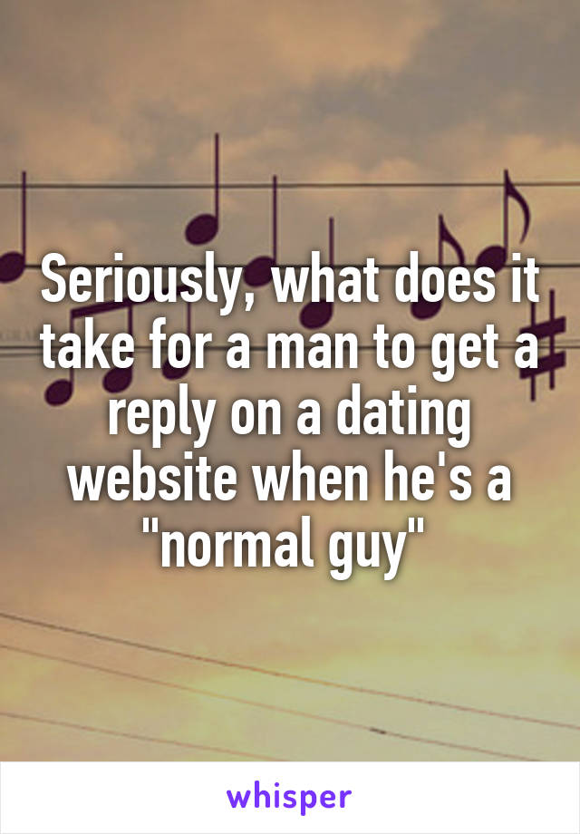 "Seriously, what does it take for a man to get a reply on a dating website when he's a ""normal guy"""
