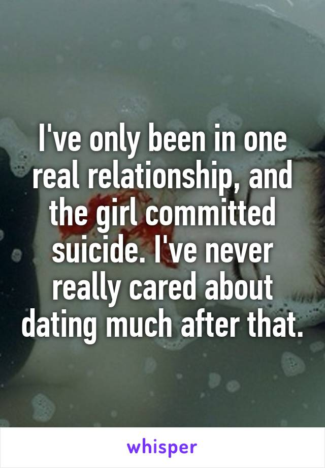 I've only been in one real relationship, and the girl committed suicide. I've never really cared about dating much after that.