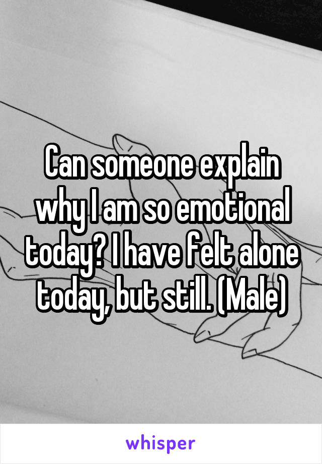 Can someone explain why I am so emotional today? I have felt alone today, but still. (Male)