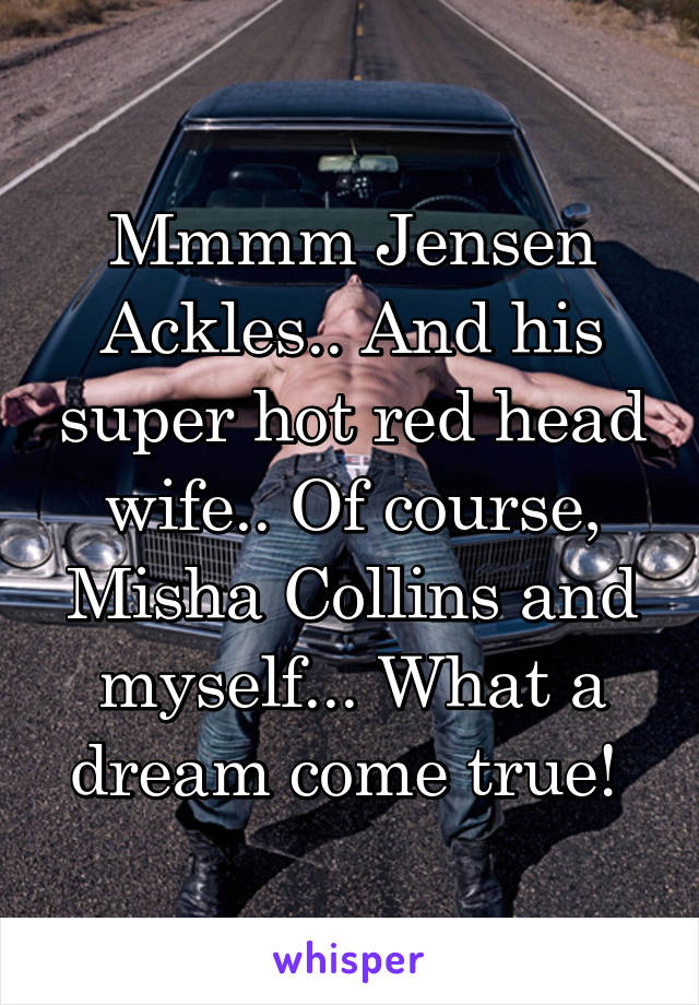 Mmmm Jensen Ackles.. And his super hot red head wife.. Of course, Misha Collins and myself... What a dream come true!
