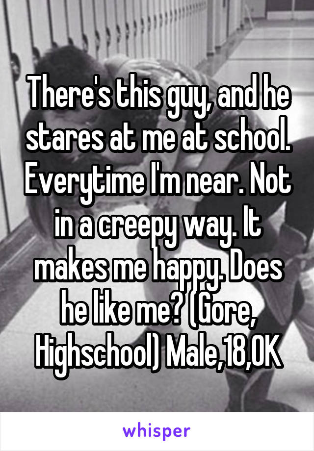 There's this guy, and he stares at me at school. Everytime I'm near. Not in a creepy way. It makes me happy. Does he like me? (Gore, Highschool) Male,18,OK