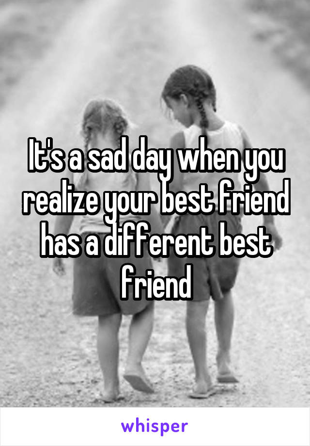 It's a sad day when you realize your best friend has a different best friend