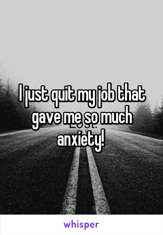 I just quit my job that gave me so much anxiety!