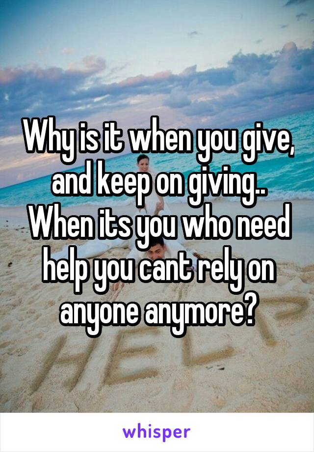 Why is it when you give, and keep on giving.. When its you who need help you cant rely on anyone anymore?