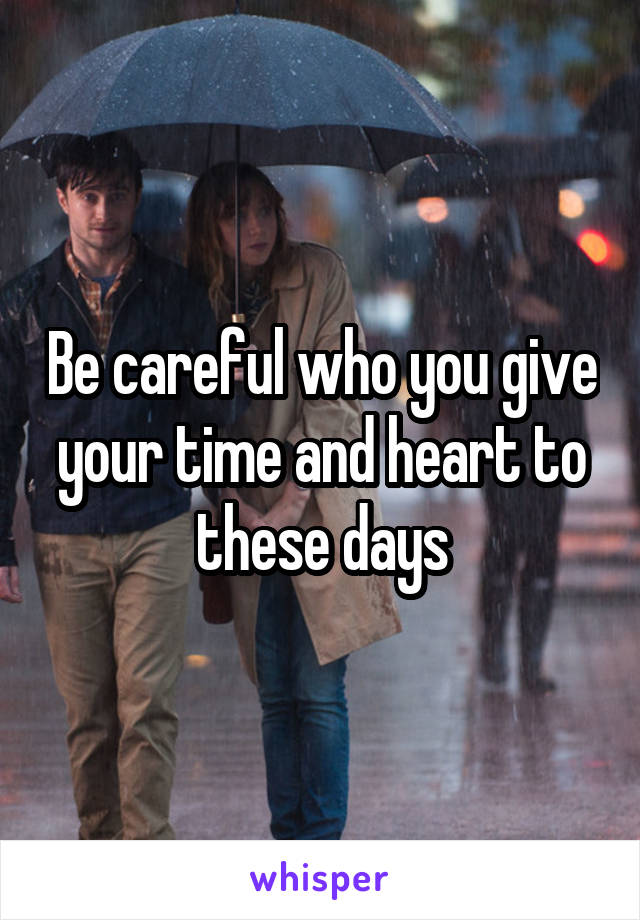 Be careful who you give your time and heart to these days