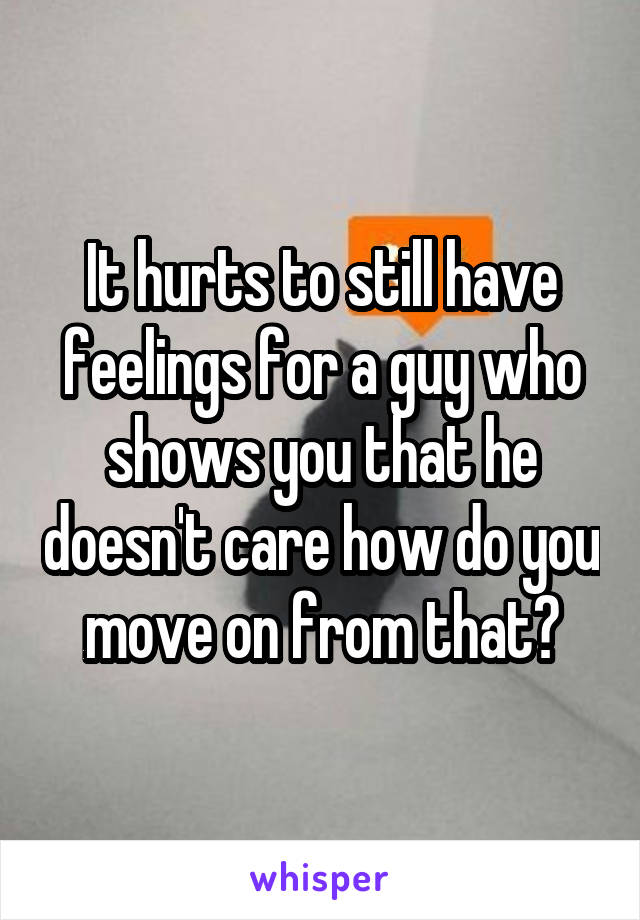 It hurts to still have feelings for a guy who shows you that he doesn't care how do you move on from that?