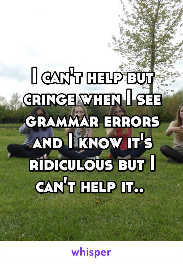 I can't help but cringe when I see grammar errors and I know it's ridiculous but I can't help it..