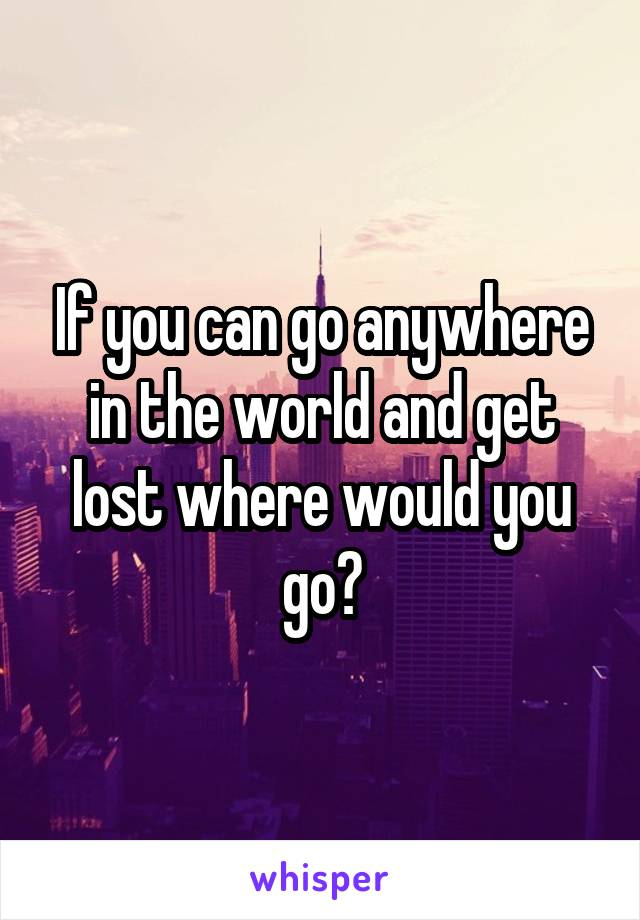 If you can go anywhere in the world and get lost where would you go?