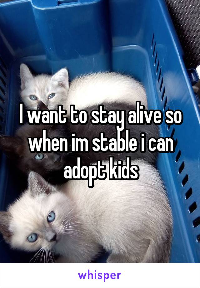 I want to stay alive so when im stable i can adopt kids