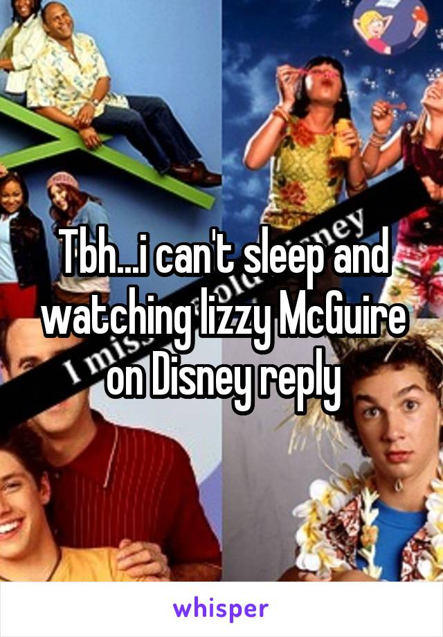 Tbh...i can't sleep and watching lizzy McGuire on Disney reply