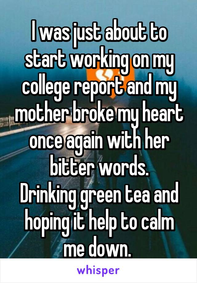 I was just about to start working on my college report and my mother broke my heart once again with her bitter words. Drinking green tea and hoping it help to calm me down.
