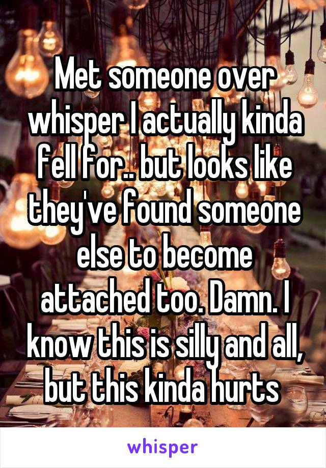 Met someone over whisper I actually kinda fell for.. but looks like they've found someone else to become attached too. Damn. I know this is silly and all, but this kinda hurts
