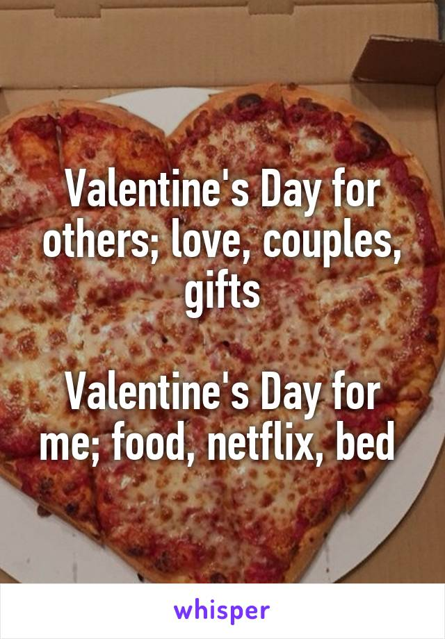 Valentine's Day for others; love, couples, gifts  Valentine's Day for me; food, netflix, bed