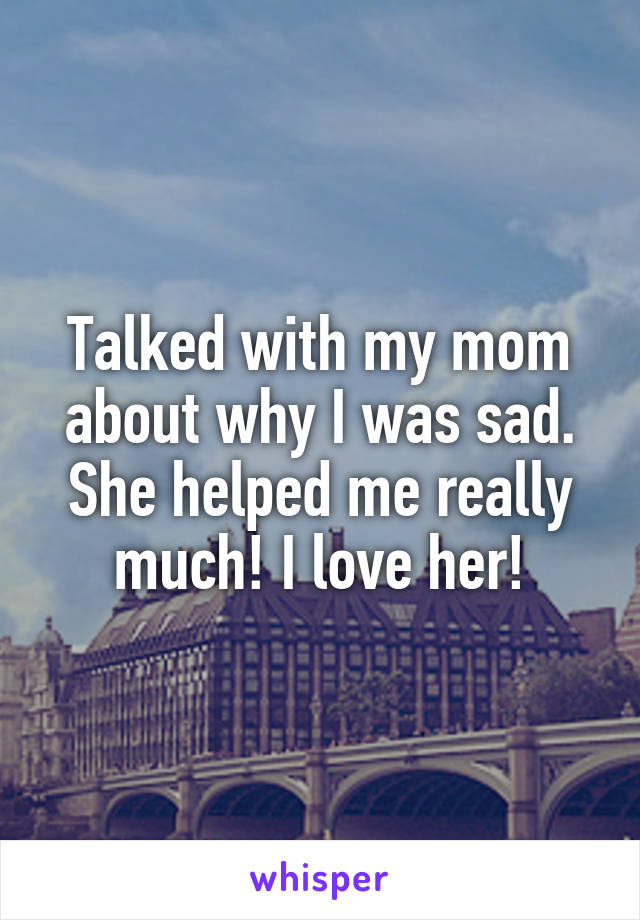 Talked with my mom about why I was sad. She helped me really much! I love her!