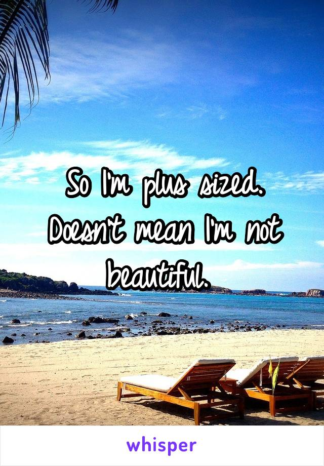 So I'm plus sized. Doesn't mean I'm not beautiful.