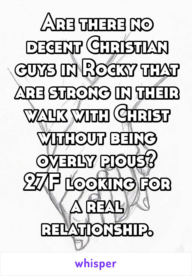 Are there no decent Christian guys in Rocky that are strong in their walk with Christ without being overly pious? 27F looking for a real relationship.