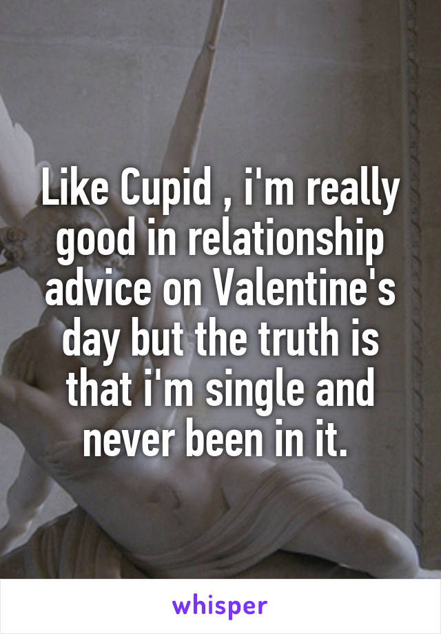 Like Cupid , i'm really good in relationship advice on Valentine's day but the truth is that i'm single and never been in it.