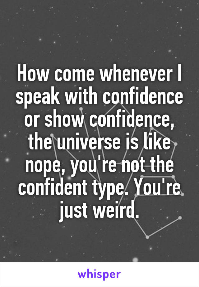 How come whenever I speak with confidence or show confidence, the universe is like nope, you're not the confident type. You're just weird.