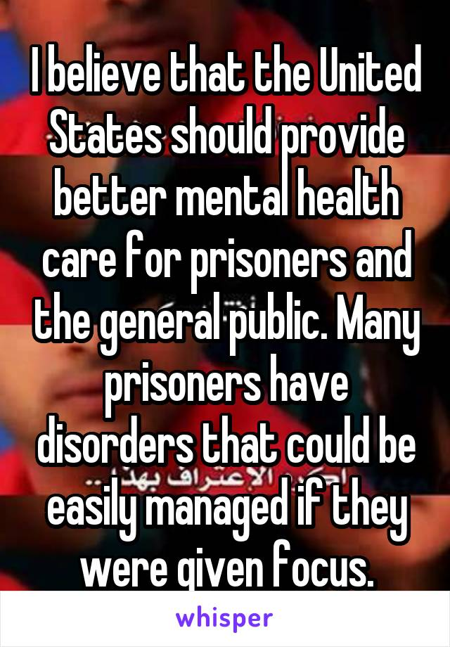 I believe that the United States should provide better mental health care for prisoners and the general public. Many prisoners have disorders that could be easily managed if they were given focus.