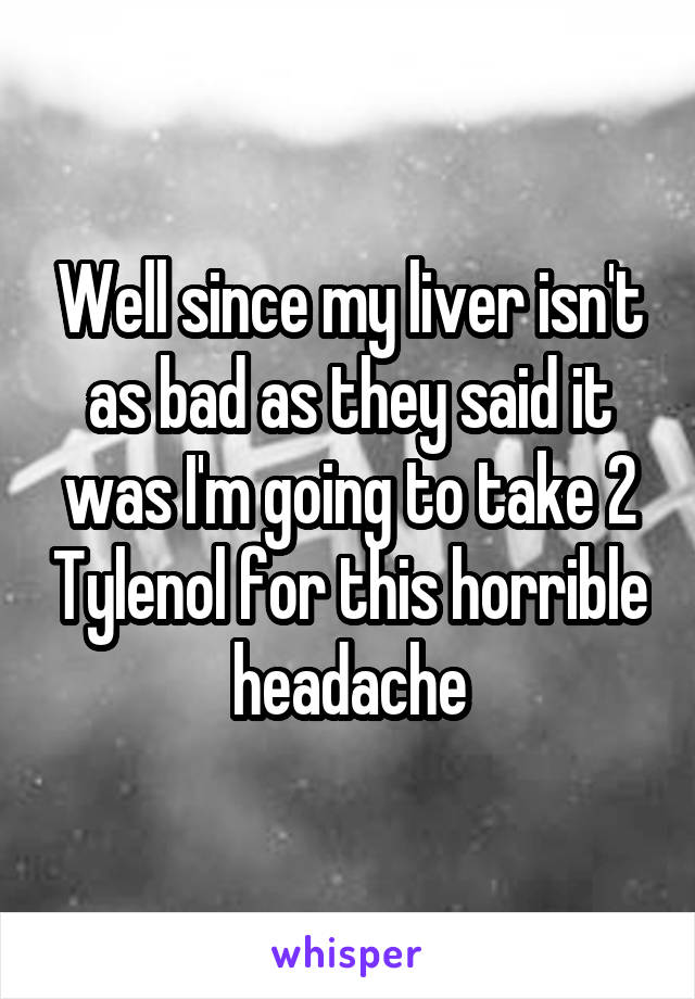 Well since my liver isn't as bad as they said it was I'm going to take 2 Tylenol for this horrible headache