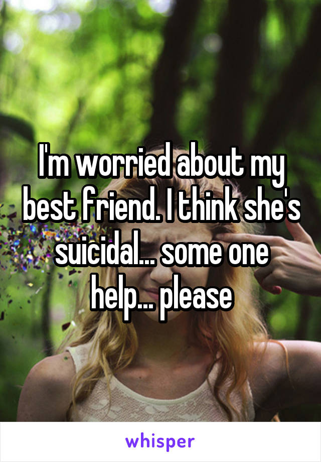 I'm worried about my best friend. I think she's suicidal... some one help... please
