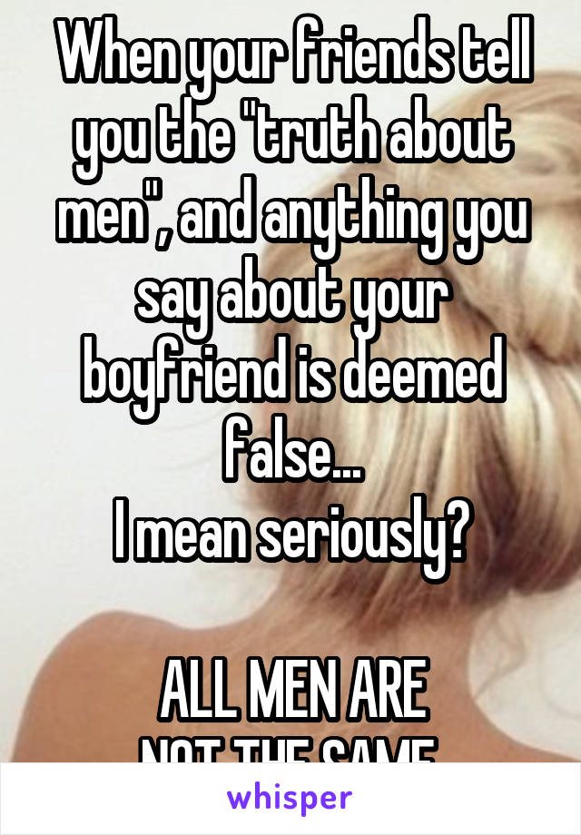 "When your friends tell you the ""truth about men"", and anything you say about your boyfriend is deemed false... I mean seriously?  ALL MEN ARE NOT THE SAME."