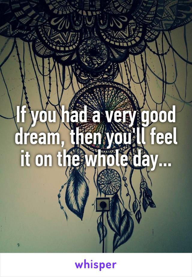 If you had a very good dream, then you'll feel it on the whole day...