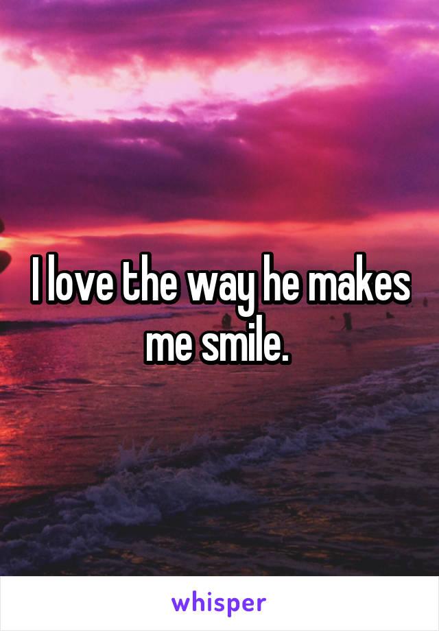 I love the way he makes me smile.