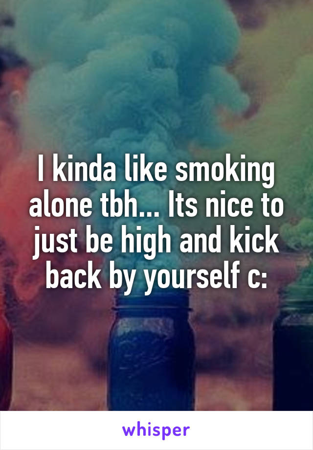 I kinda like smoking alone tbh... Its nice to just be high and kick back by yourself c: