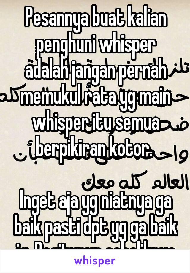 Pesannya buat kalian penghuni whisper adalah jangan pernah memukul rata yg main whisper itu semua berpikiran kotor.   Inget aja yg niatnya ga baik pasti dpt yg ga baik jg. Begitupun sebaliknya