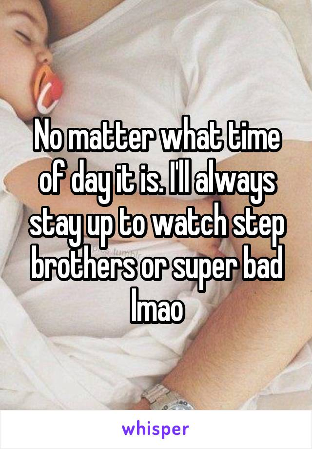 No matter what time of day it is. I'll always stay up to watch step brothers or super bad lmao