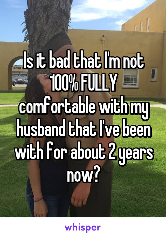 Is it bad that I'm not 100% FULLY comfortable with my husband that I've been with for about 2 years now?