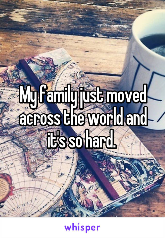 My family just moved across the world and it's so hard.