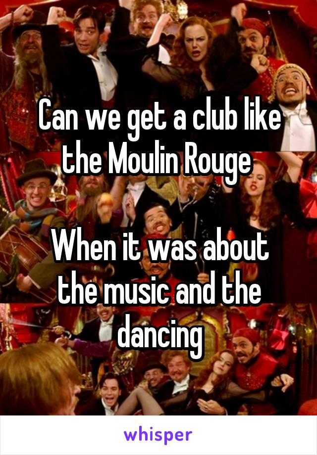 Can we get a club like the Moulin Rouge   When it was about the music and the dancing