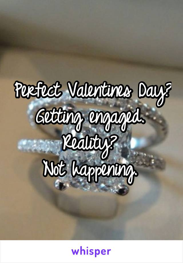 Perfect Valentines Day? Getting engaged.  Reality?  Not happening.