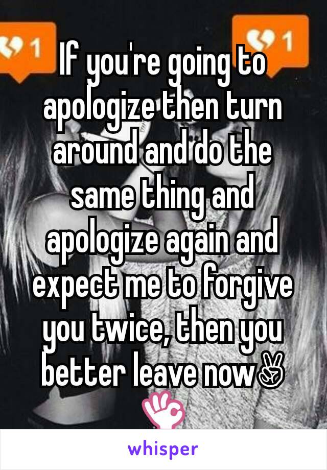 If you're going to apologize then turn around and do the same thing and apologize again and expect me to forgive you twice, then you better leave now✌👌
