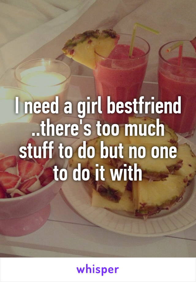 I need a girl bestfriend ..there's too much stuff to do but no one to do it with