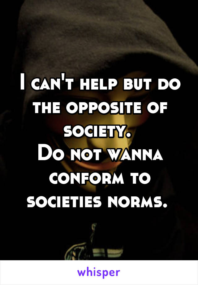 I can't help but do the opposite of society.  Do not wanna conform to societies norms.