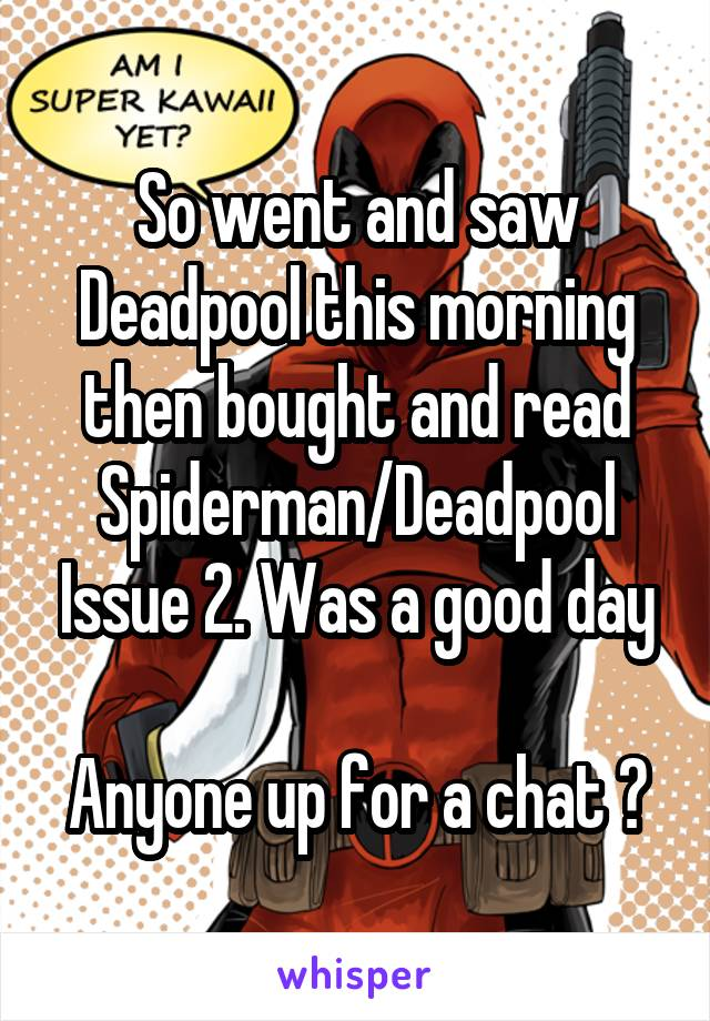 So went and saw Deadpool this morning then bought and read Spiderman/Deadpool Issue 2. Was a good day  Anyone up for a chat ?