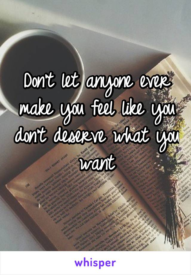 Don't let anyone ever make you feel like you don't deserve what you want