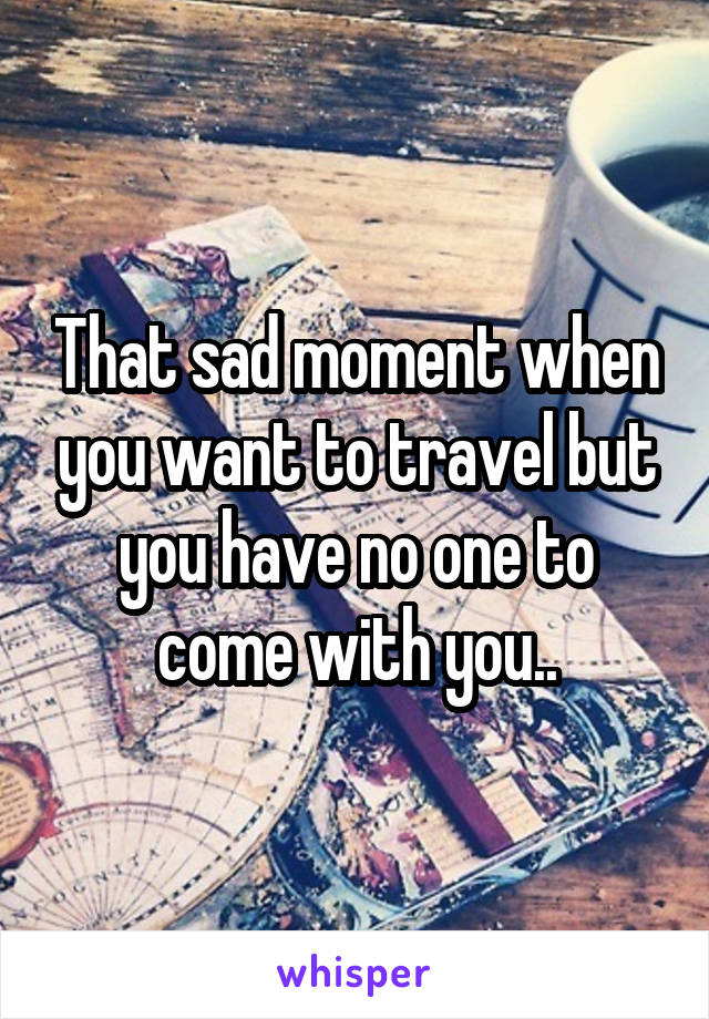 That sad moment when you want to travel but you have no one to come with you..